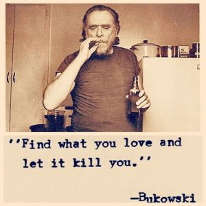 Fin what you love and let it kill you. Buk.