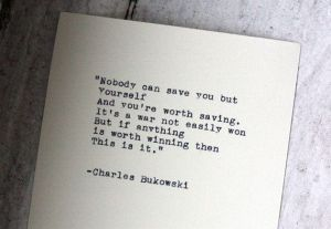 Nobody can save you but yourself. Buk